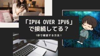 IPv4 over IPv6で接続してる?1秒で確認する方法!